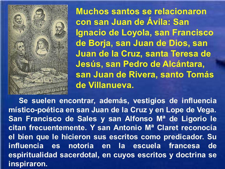 Muchos santos se relacionaron con san Juan de Ávila: San Ignacio de Loyola, san Francisco de Borja, san Juan de Dios, san Juan de la Cruz, santa Teresa de Jesús, san Pedro de Alcántara, san Juan de Rivera, santo Tomás de Villanueva.