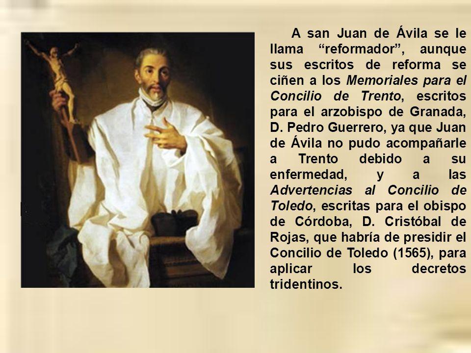A san Juan de Ávila se le llama reformador , aunque sus escritos de reforma se ciñen a los Memoriales para el Concilio de Trento, escritos para el arzobispo de Granada, D.