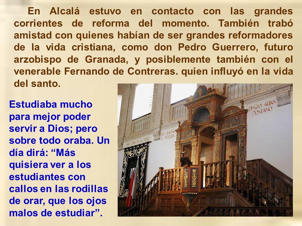 En Alcalá estuvo en contacto con las grandes corrientes de reforma del momento. También trabó amistad con quienes habían de ser grandes reformadores de la vida cristiana, como don Pedro Guerrero, futuro arzobispo de Granada, y posiblemente también con el venerable Fernando de Contreras. quien influyó en la vida del santo.