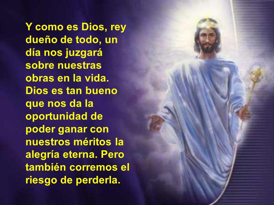 Y como es Dios, rey dueño de todo, un día nos juzgará sobre nuestras obras en la vida.