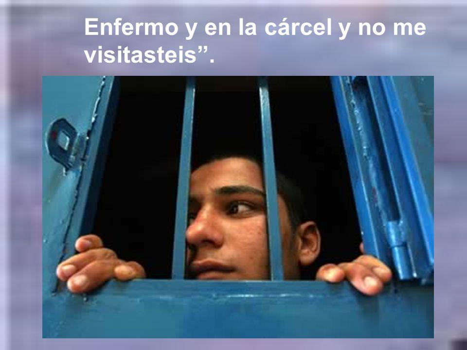 Enfermo y en la cárcel y no me visitasteis .