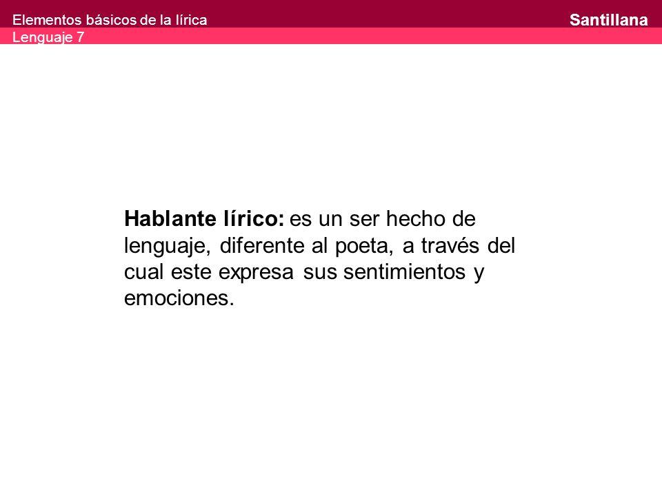 Hablante lírico: es un ser hecho de lenguaje, diferente al poeta, a través del cual este expresa sus sentimientos y emociones.