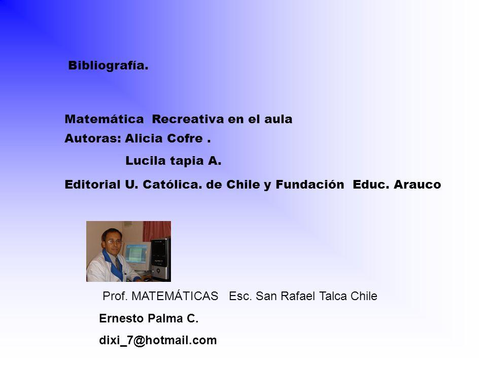 Bibliografía. Matemática Recreativa en el aula. Autoras: Alicia Cofre . Lucila tapia A. Editorial U. Católica. de Chile y Fundación Educ. Arauco.