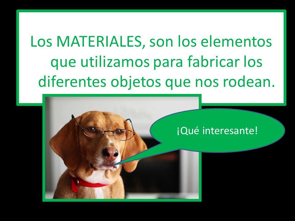 Los MATERIALES, son los elementos que utilizamos para fabricar los diferentes objetos que nos rodean.