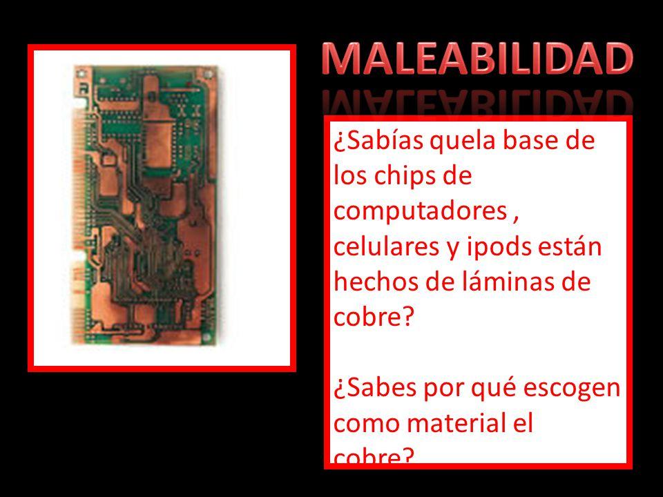 MALEABILIDAD ¿Sabías quela base de los chips de computadores , celulares y ipods están hechos de láminas de cobre