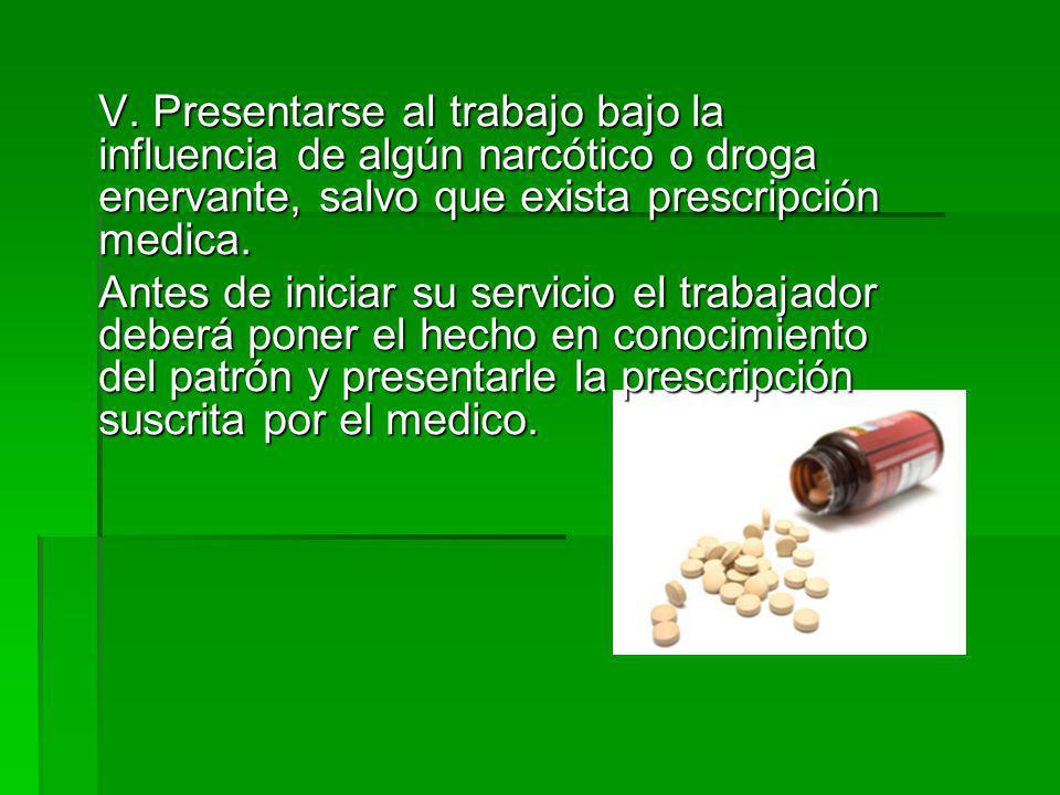 V. Presentarse al trabajo bajo la influencia de algún narcótico o droga enervante, salvo que exista prescripción medica.