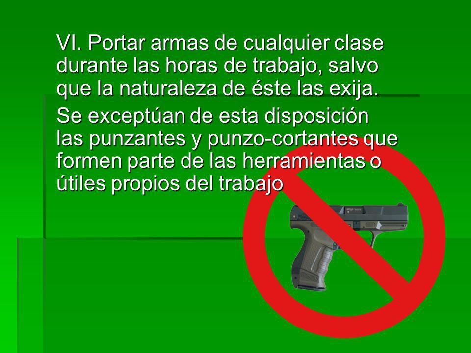 VI. Portar armas de cualquier clase durante las horas de trabajo, salvo que la naturaleza de éste las exija.