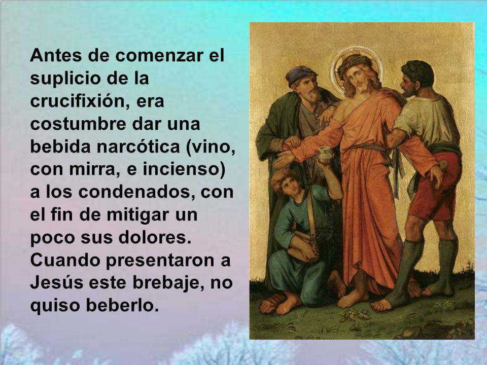 Antes de comenzar el suplicio de la crucifixión, era costumbre dar una bebida narcótica (vino, con mirra, e incienso) a los condenados, con el fin de mitigar un poco sus dolores.