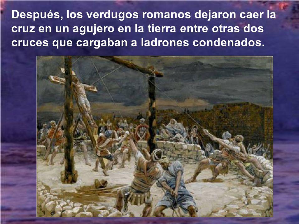 Después, los verdugos romanos dejaron caer la cruz en un agujero en la tierra entre otras dos cruces que cargaban a ladrones condenados.