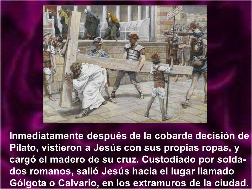 Inmediatamente después de la cobarde decisión de Pilato, vistieron a Jesús con sus propias ropas, y cargó el madero de su cruz.