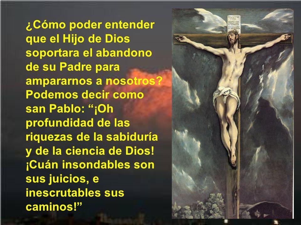 ¿Cómo poder entender que el Hijo de Dios soportara el abandono de su Padre para ampararnos a nosotros.