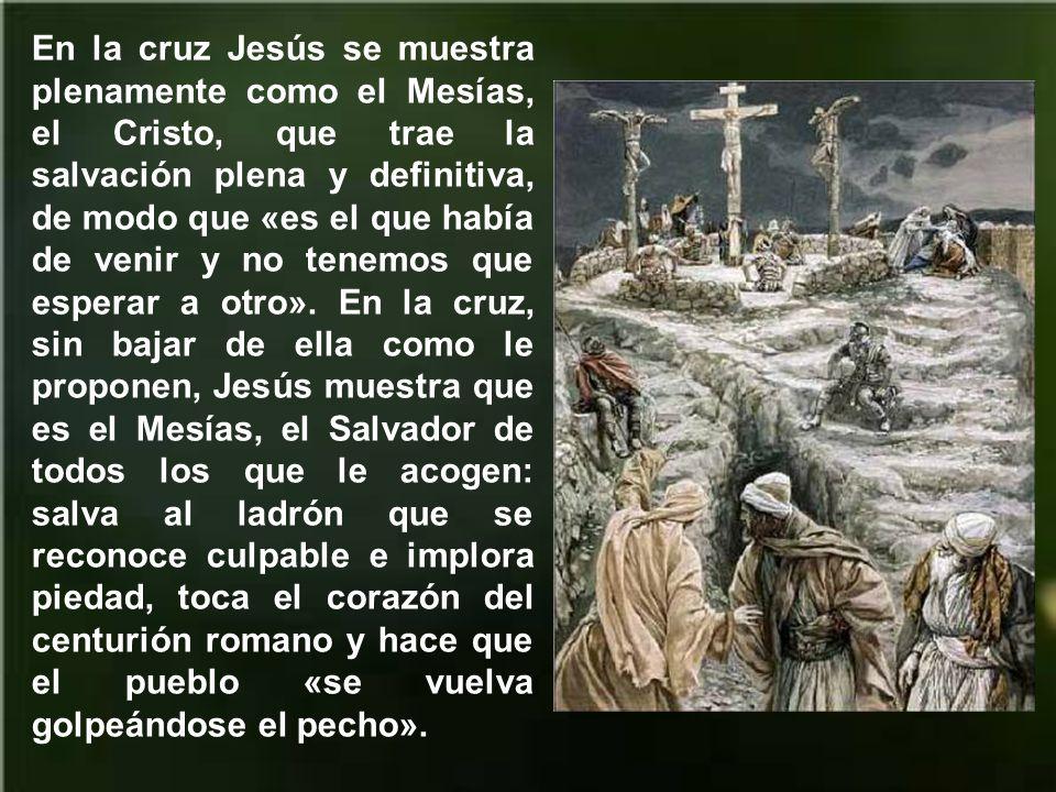 En la cruz Jesús se muestra plenamente como el Mesías, el Cristo, que trae la salvación plena y definitiva, de modo que «es el que había de venir y no tenemos que esperar a otro».