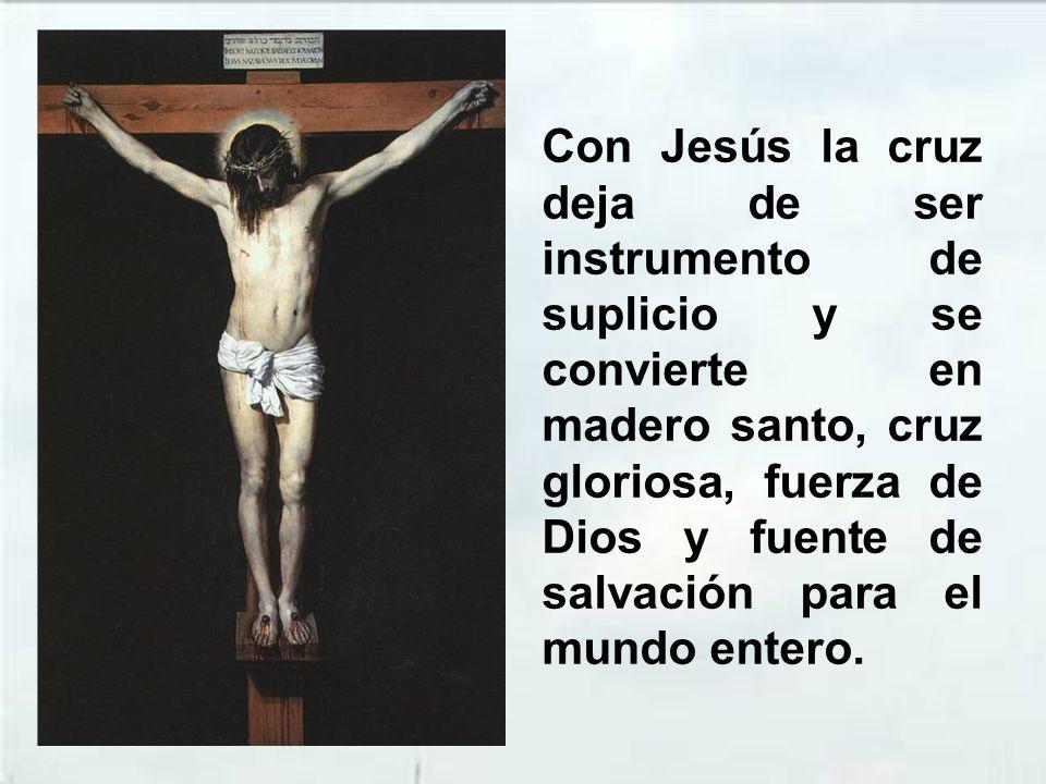 Con Jesús la cruz deja de ser instrumento de suplicio y se convierte en madero santo, cruz gloriosa, fuerza de Dios y fuente de salvación para el mundo entero.