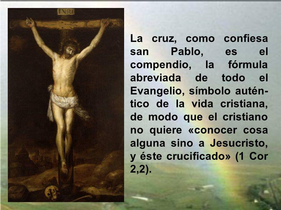 La cruz, como confiesa san Pablo, es el compendio, la fórmula abreviada de todo el Evangelio, símbolo autén-tico de la vida cristiana, de modo que el cristiano no quiere «conocer cosa alguna sino a Jesucristo, y éste crucificado» (1 Cor 2,2).