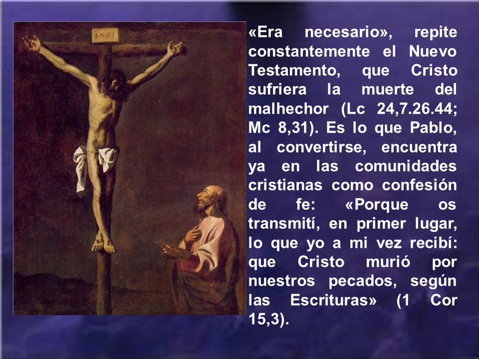 «Era necesario», repite constantemente el Nuevo Testamento, que Cristo sufriera la muerte del malhechor (Lc 24,7.26.44; Mc 8,31).