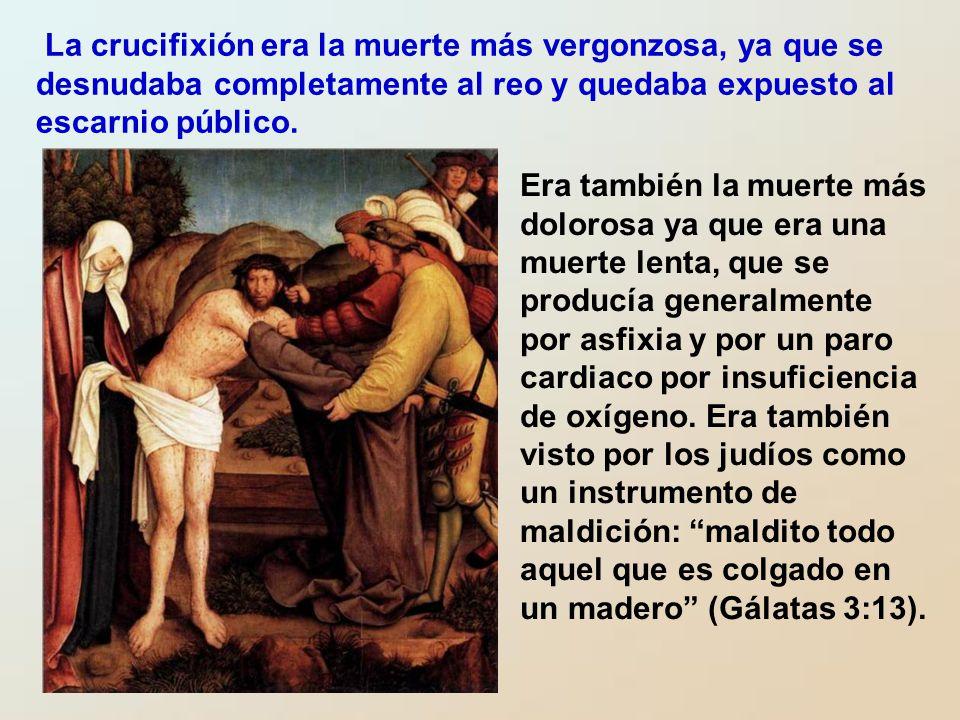La crucifixión era la muerte más vergonzosa, ya que se desnudaba completamente al reo y quedaba expuesto al escarnio público.