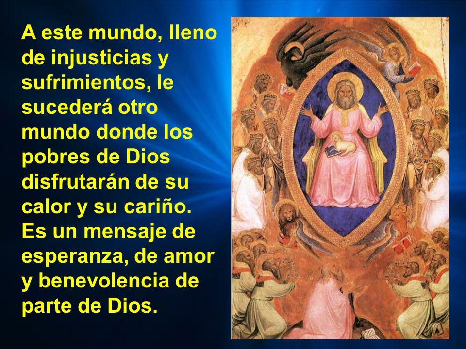 A este mundo, lleno de injusticias y sufrimientos, le sucederá otro mundo donde los pobres de Dios disfrutarán de su calor y su cariño.