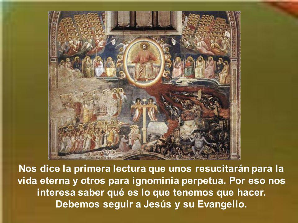 Nos dice la primera lectura que unos resucitarán para la vida eterna y otros para ignominia perpetua.