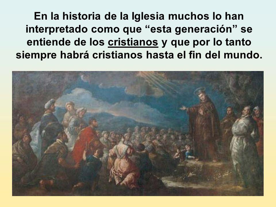 En la historia de la Iglesia muchos lo han interpretado como que esta generación se entiende de los cristianos y que por lo tanto siempre habrá cristianos hasta el fin del mundo.