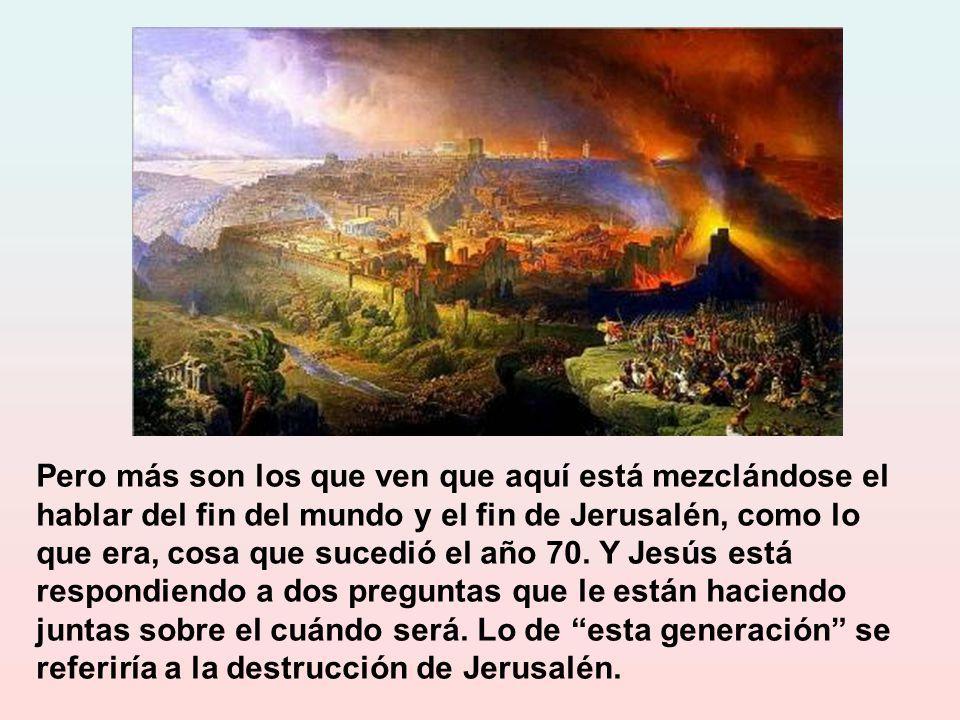 Pero más son los que ven que aquí está mezclándose el hablar del fin del mundo y el fin de Jerusalén, como lo que era, cosa que sucedió el año 70.