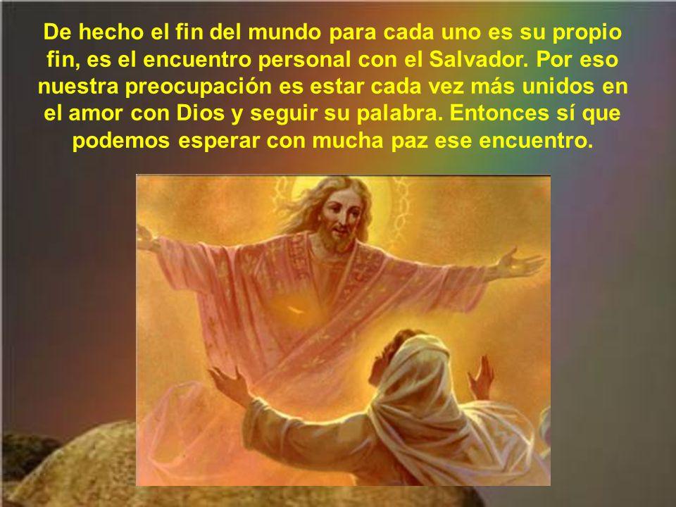 De hecho el fin del mundo para cada uno es su propio fin, es el encuentro personal con el Salvador.