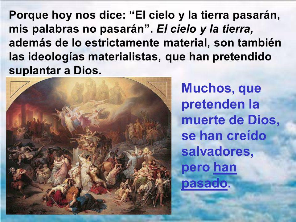Porque hoy nos dice: El cielo y la tierra pasarán, mis palabras no pasarán . El cielo y la tierra, además de lo estrictamente material, son también las ideologías materialistas, que han pretendido suplantar a Dios.