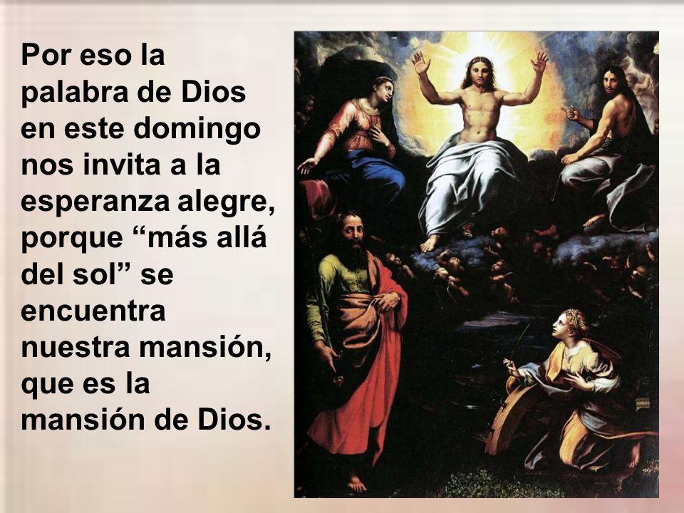 Por eso la palabra de Dios en este domingo nos invita a la esperanza alegre, porque más allá del sol se encuentra nuestra mansión, que es la mansión de Dios.