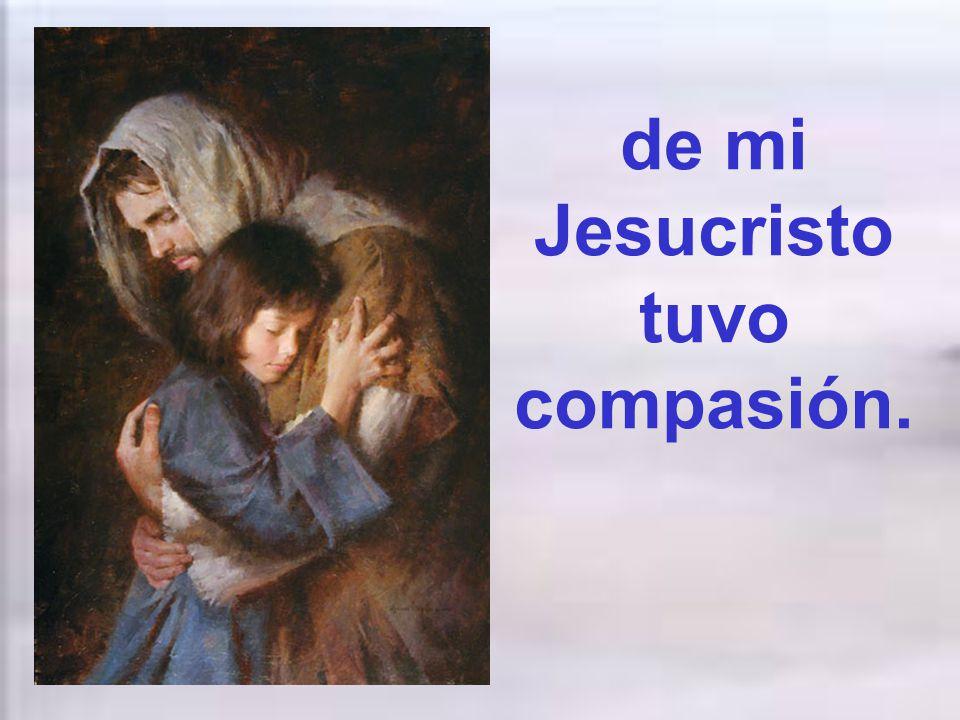 de mi Jesucristo tuvo compasión.