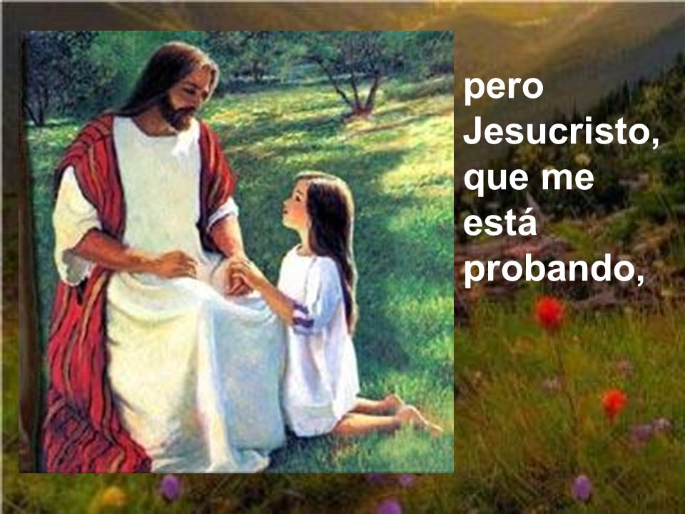 pero Jesucristo, que me está probando,