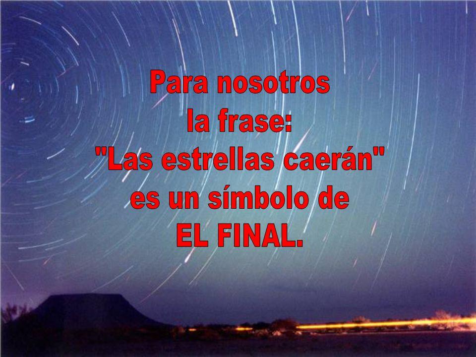 Para nosotros la frase: Las estrellas caerán es un símbolo de EL FINAL.