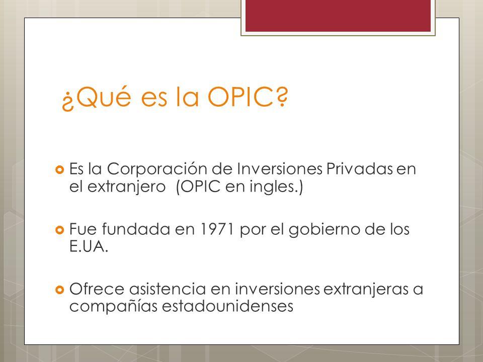 ¿Qué es la OPIC Es la Corporación de Inversiones Privadas en el extranjero (OPIC en ingles.) Fue fundada en 1971 por el gobierno de los E.UA.