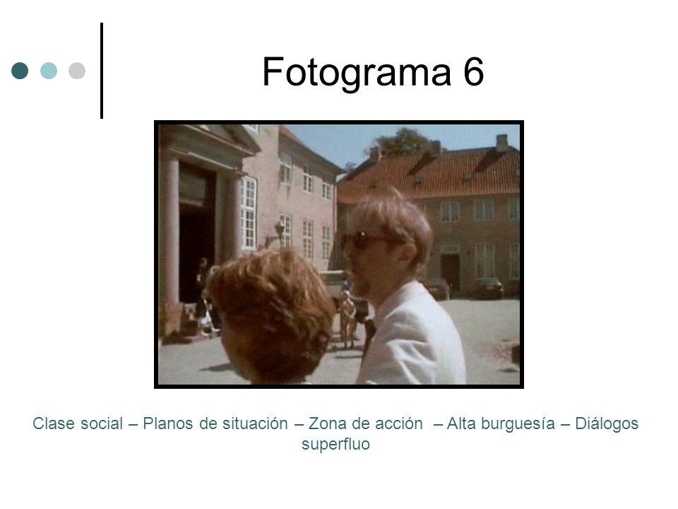 Fotograma 6Clase social – Planos de situación – Zona de acción – Alta burguesía – Diálogos superfluo.