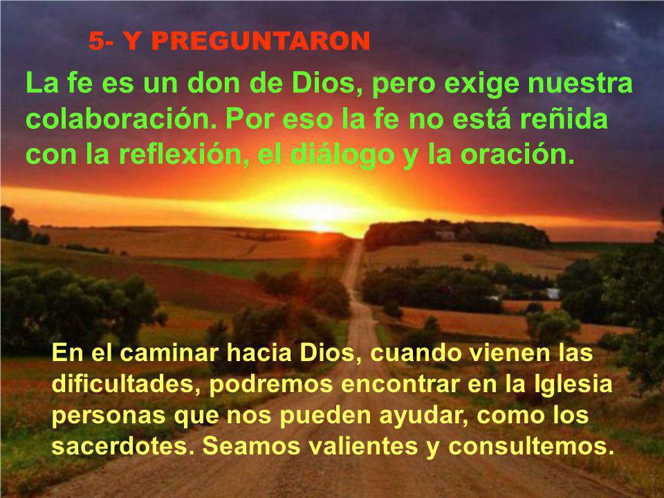 5- Y PREGUNTARON La fe es un don de Dios, pero exige nuestra colaboración. Por eso la fe no está reñida con la reflexión, el diálogo y la oración.