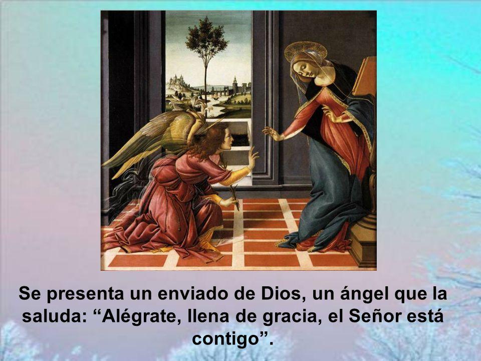 Se presenta un enviado de Dios, un ángel que la saluda: Alégrate, llena de gracia, el Señor está contigo .
