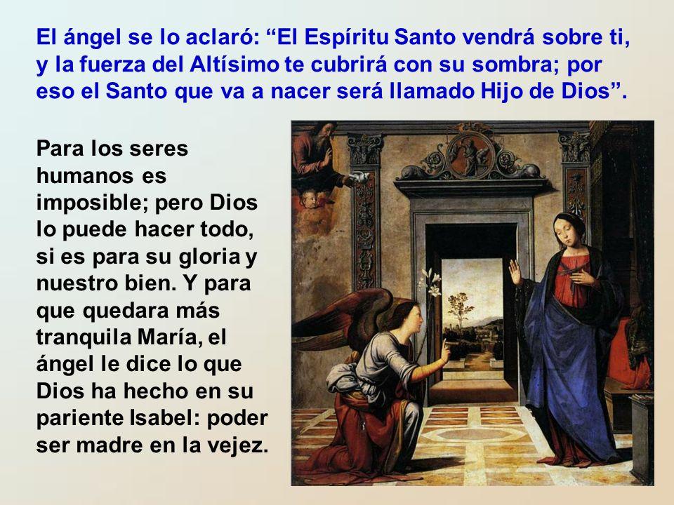 El ángel se lo aclaró: El Espíritu Santo vendrá sobre ti, y la fuerza del Altísimo te cubrirá con su sombra; por eso el Santo que va a nacer será llamado Hijo de Dios .