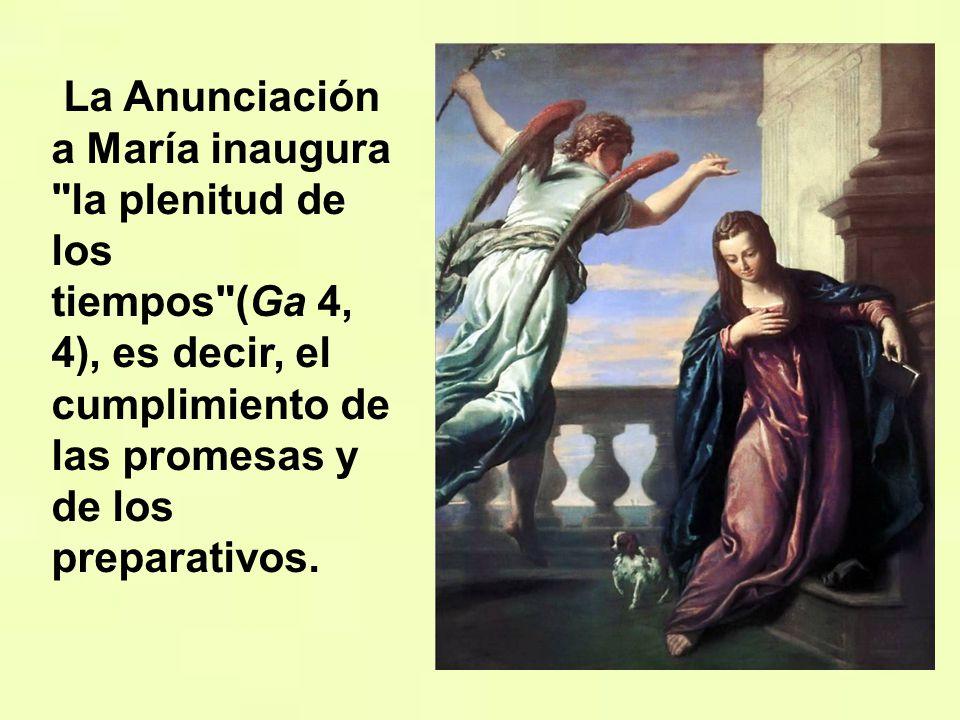 La Anunciación a María inaugura la plenitud de los tiempos (Ga 4, 4), es decir, el cumplimiento de las promesas y de los preparativos.