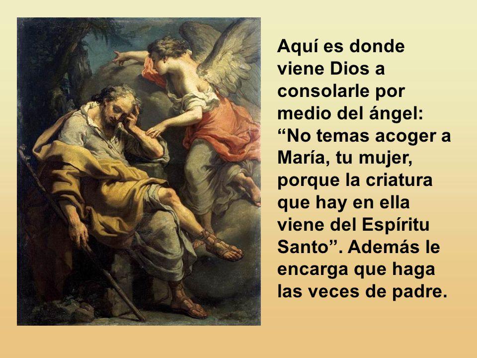 Aquí es donde viene Dios a consolarle por medio del ángel: No temas acoger a María, tu mujer, porque la criatura que hay en ella viene del Espíritu Santo .