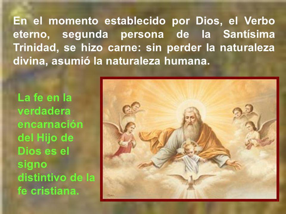 En el momento establecido por Dios, el Verbo eterno, segunda persona de la Santísima Trinidad, se hizo carne: sin perder la naturaleza divina, asumió la naturaleza humana.