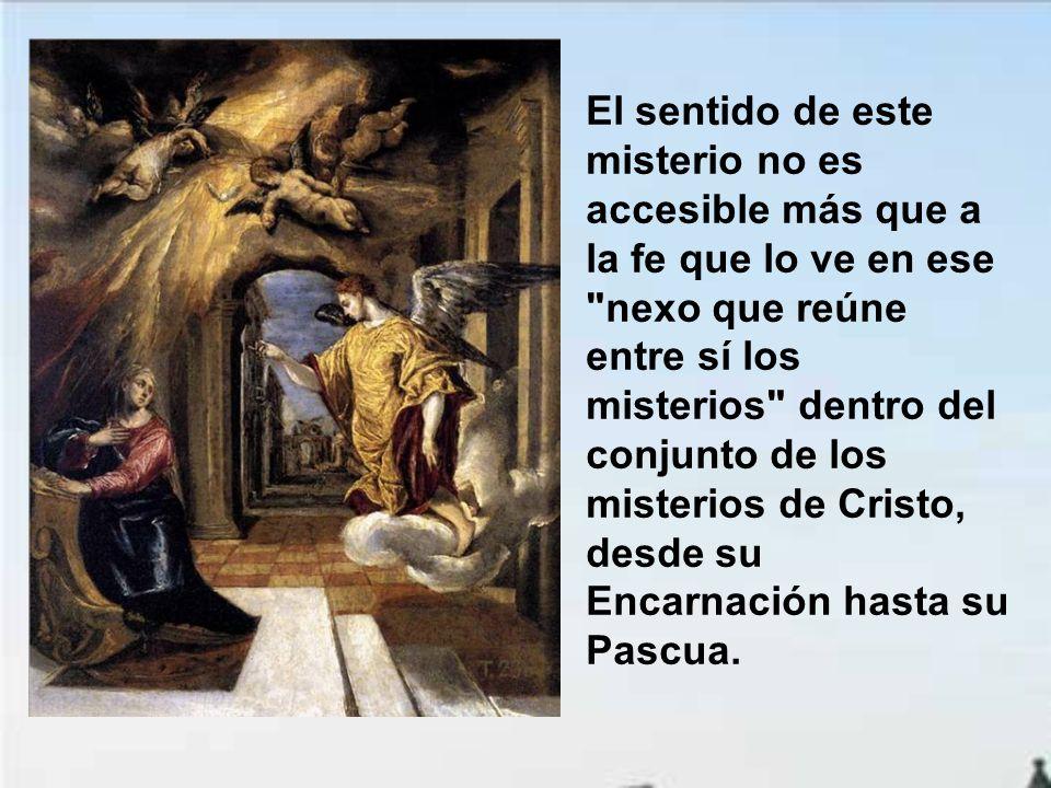 El sentido de este misterio no es accesible más que a la fe que lo ve en ese nexo que reúne entre sí los misterios dentro del conjunto de los misterios de Cristo, desde su Encarnación hasta su Pascua.