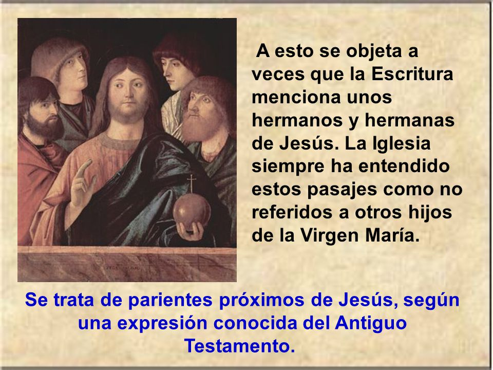 A esto se objeta a veces que la Escritura menciona unos hermanos y hermanas de Jesús. La Iglesia siempre ha entendido estos pasajes como no referidos a otros hijos de la Virgen María.