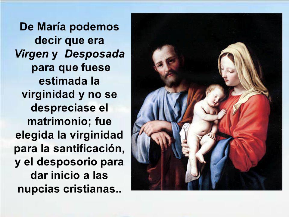 De María podemos decir que era Virgen y Desposada para que fuese estimada la virginidad y no se despreciase el matrimonio; fue elegida la virginidad para la santificación, y el desposorio para dar inicio a las nupcias cristianas..