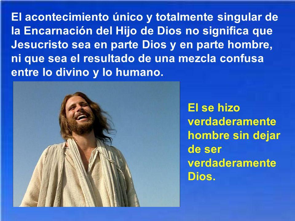 El acontecimiento único y totalmente singular de la Encarnación del Hijo de Dios no significa que Jesucristo sea en parte Dios y en parte hombre, ni que sea el resultado de una mezcla confusa entre lo divino y lo humano.