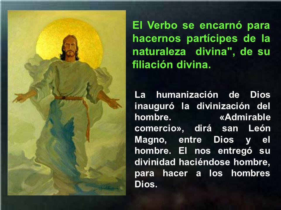 El Verbo se encarnó para hacernos partícipes de la naturaleza divina , de su filiación divina.