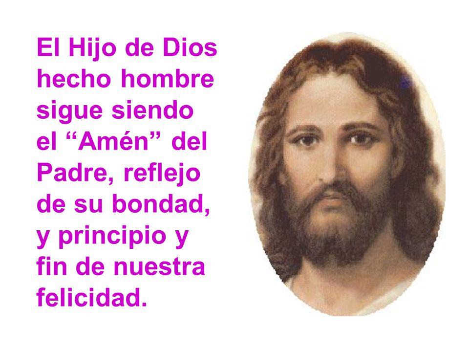 El Hijo de Dios hecho hombre sigue siendo el Amén del Padre, reflejo de su bondad, y principio y fin de nuestra felicidad.