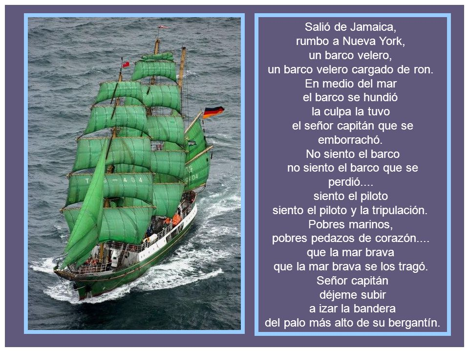 Salió de Jamaica, rumbo a Nueva York, un barco velero, un barco velero cargado de ron. En medio del mar el barco se hundió la culpa la tuvo el señor capitán que se emborrachó. No siento el barco no siento el barco que se perdió.... siento el piloto siento el piloto y la tripulación. Pobres marinos, pobres pedazos de corazón.... que la mar brava que la mar brava se los tragó. Señor capitán déjeme subir a izar la bandera del palo más alto de su bergantín.