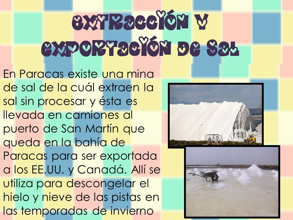 En Paracas existe una mina de sal de la cuál extraen la sal sin procesar y ésta es llevada en camiones al puerto de San Martín que queda en la bahía de Paracas para ser exportada a los EE.UU.