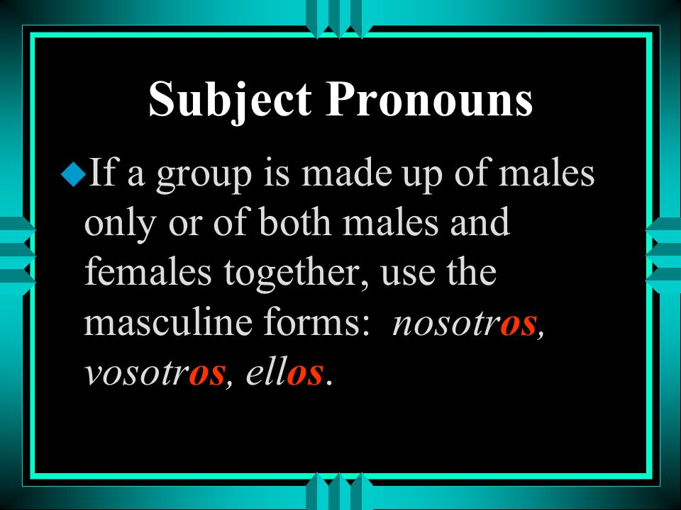 Subject Pronouns If a group is made up of males only or of both males and females together, use the masculine forms: nosotros, vosotros, ellos.