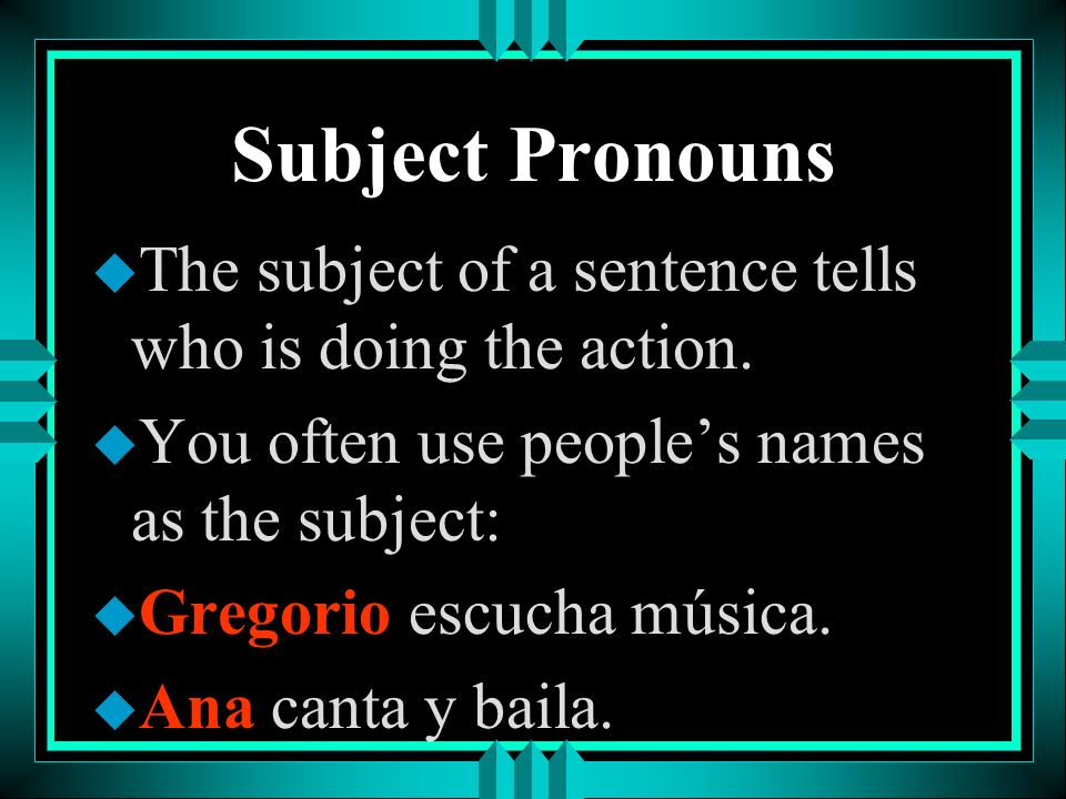 Subject Pronouns The subject of a sentence tells who is doing the action. You often use people's names as the subject: