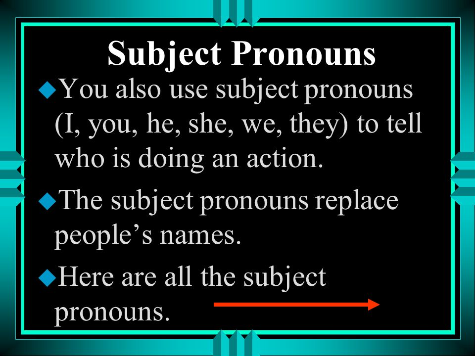 Subject Pronouns You also use subject pronouns (I, you, he, she, we, they) to tell who is doing an action.