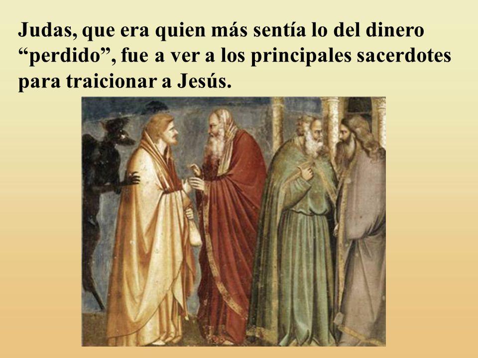 Judas, que era quien más sentía lo del dinero perdido , fue a ver a los principales sacerdotes para traicionar a Jesús.